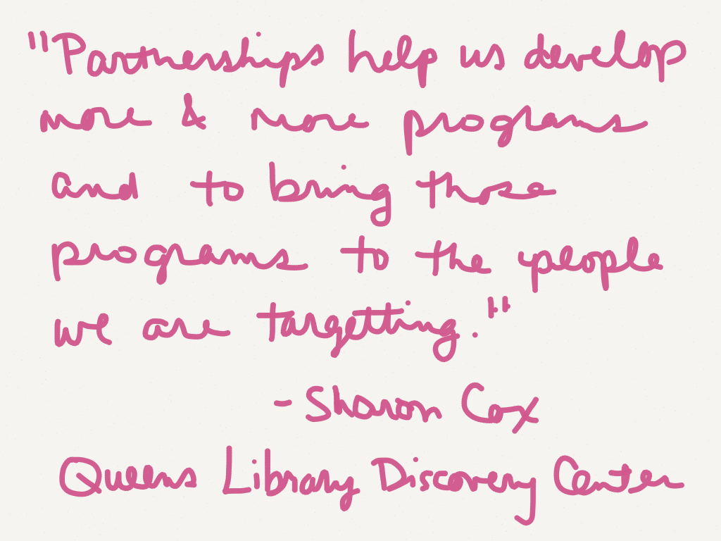 "Partnerships help us develop more and more programs and to bring those programs to the people we are targeting."" -Sharon Cox, Queens Library Discovery Center (Image by Amy Koester)"