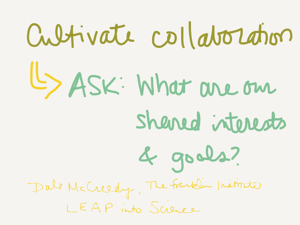 Cultivate collaboration. Ask: What are our shared interests and goals? -Dale McCreedy, The Franklin Institute, LEAP into Science (Image by Amy Koester)