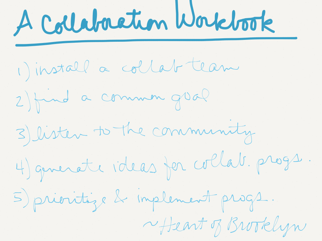 A Collaboration Workbook: 1) Install a collaboration team; 2) Find a common goal; 3) Listen to the community; 4) Generate ideas for collaborative programs; 5) Prioritize and implement programs -Heart of Brooklyn (Image by Amy Koester)