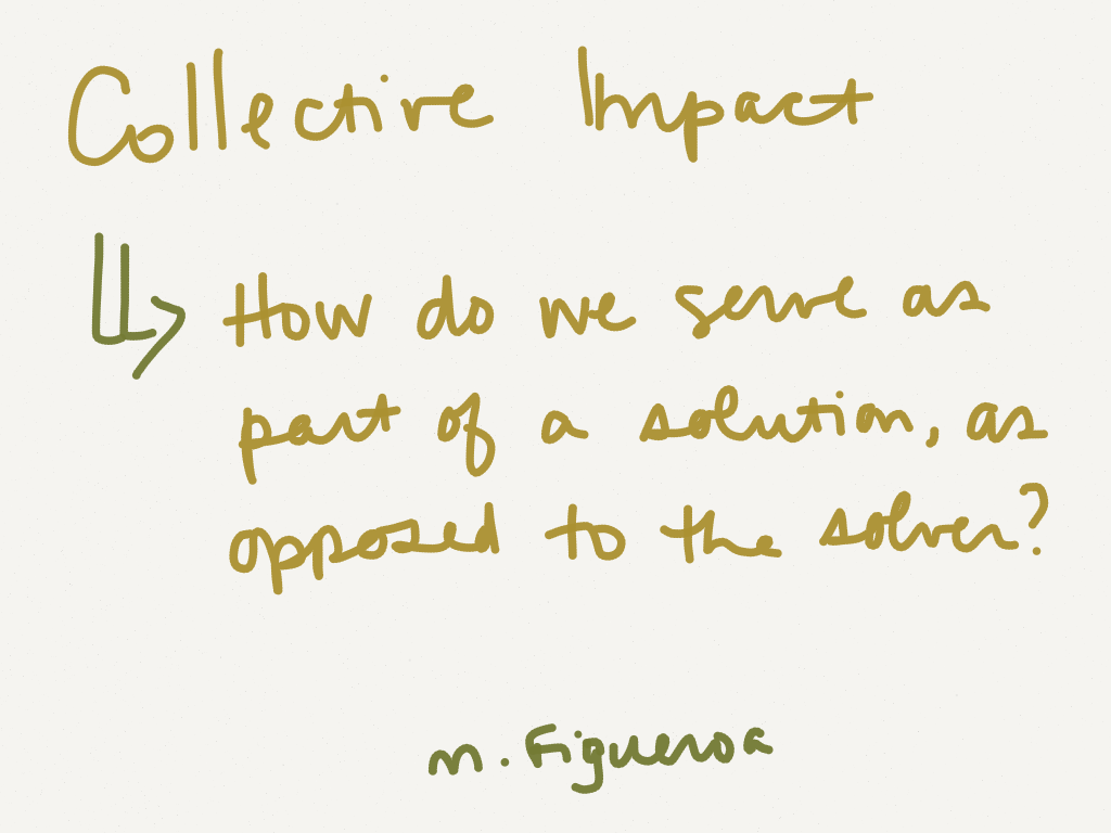 Collective Impact: How do we serve as part of a solution, as opposed to the solver? -M. Figueroa (Image by Amy Koester)