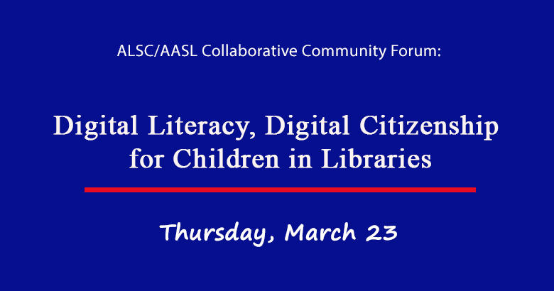 ALSC/AASL Collaborative Community Forum: Digital Literacy, Digital Citizenship for Children in Libraries