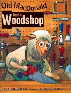 Old MacDonald Had a Woodshop. Written by Lisa Shulman. Illustrated by Ashley Wolff.