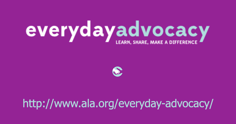 Everyday Advocacy: www.ala.org/everyday-advocacy