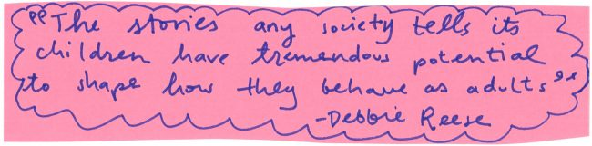 the stories any societies tells its childen have tremendous potential to shape how they behave as adults - debbie reese