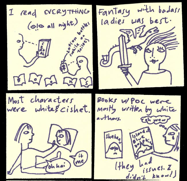 """I read everything: all night, cereal boxes, lotion bottles (while on the toilet), books."" ""Fantasy with badass ladies was best [img of lady with sword and dragon]"" ""Most characters were white and cishet [img of girl reading book with a picture of her in it, She is saying ""oh hai, it me""]"". ""Books with POC were mostly written by white authors (they had issues. I didn't know! [img of Shabanu book and Island of the Blue Dolphins, and girl crying saying ""oh wow""]"""