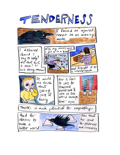 Tenderness - [a color comic]. [image of a raven] I found an injured raven on a walk last week. I dithered: should I try to help? Will that hurt it more? Or hurt Henry somehow? [image of woman leaning down over crow]. With my mom's help I put it in a box....[image of woman putting box on a counter] and brought it to a wildlife rehab. [image of a baby] It made me think about taking care of Henry. [image of small feet]. How it feels to care for someone vulnerable and look at the world through their eyes. There's so much potential for empathy. [image of flying crow] And for reasons to make a better world. One that has space for tenderness and empathy.