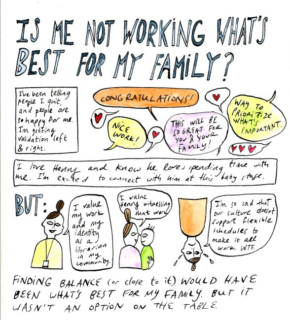 """Is Not working What's Best for my family?"" I've been telling people I quit, and people are happy for me. I'm getting validation left and right. [in speech bubbles] ""Congratulations!"" ""Nice work!"" ""Way to prioritize what's important!"" ""this will be great for you and your family"" I love Henry, and know he loves spending time with me. I'm excited to connect with him at this baby stage.But: I value my work and identity as a librarian in my community. I value henry witnessing that work. I'm so sad that our culture doesn't support flexible schedules to make it all work. Finding balance (or close to it) would have been what's best for my family. But it wasn't an option on the table."